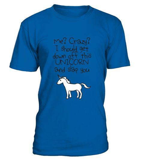 # Unicorn T Shirt I Should Get Down Off Th .  Unicorn T Shirt I Should Get Down Off This Unicorn And Slap You