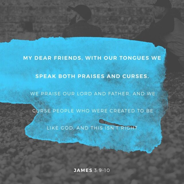 """And so blessing and cursing come pouring out of the same mouth. Surely, my brothers and sisters, this is not right!"""" James 3:9-10 """