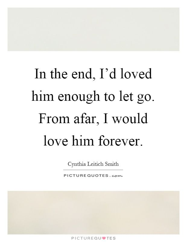 In the end, I'd loved him enough to let go. From afar, I would love him forever…