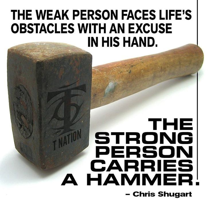 The weak person faces life's obstacles with an excuse in his hand... the strong person carries a hammer!