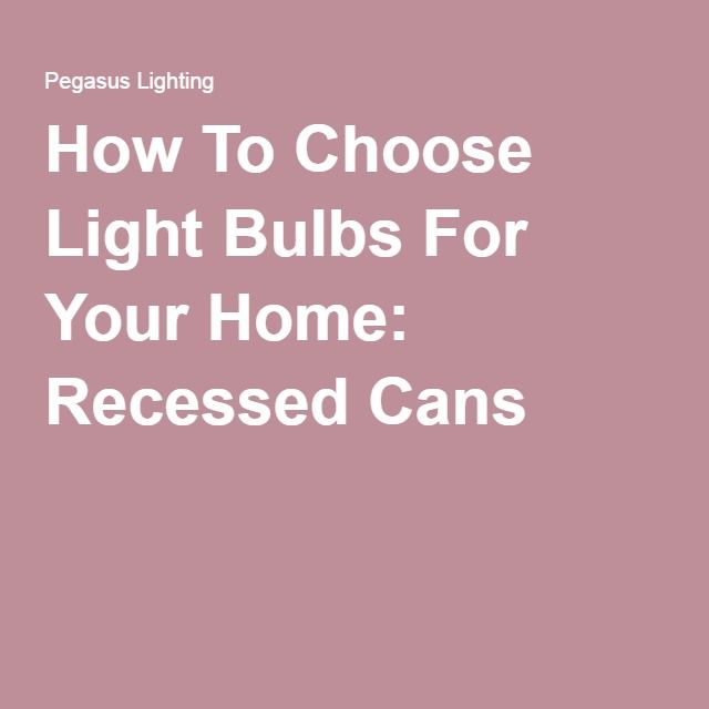 How To Choose Light Bulbs For Your Home: Recessed Cans