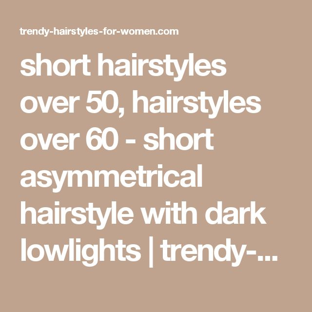 short hairstyles over 50, hairstyles over 60 - short asymmetrical hairstyle with dark lowlights | trendy-hairstyles-for-women.com