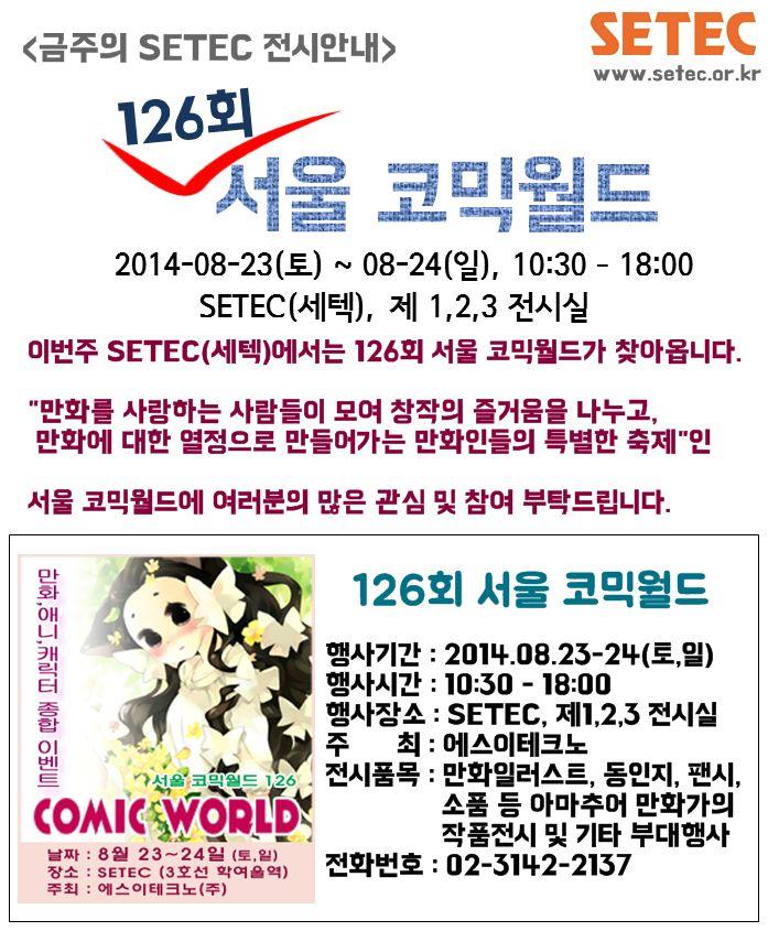 [08.23-24] 이번주, SETEC(세텍)에서는 126회 서울 코믹월드가 열립니다. 코믹월드는 만화인들의 축제로써, 코믹월드에 대해 더 궁금하신 사항이 있으시다면, http://comicw.co.kr 을 방문해주세요. 세텍에서 열리는 또다른 행사가 궁금하시다면 www.setec.or.kr 을 방문해주세요. 서울 코믹월드에 많은 관심 및 참여 부탁드립니다.(^^)