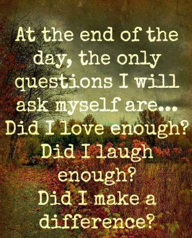 At the end of the day, the only questions I will ask myself are... Did I love enough? Did I laugh enough? Did I make a difference?