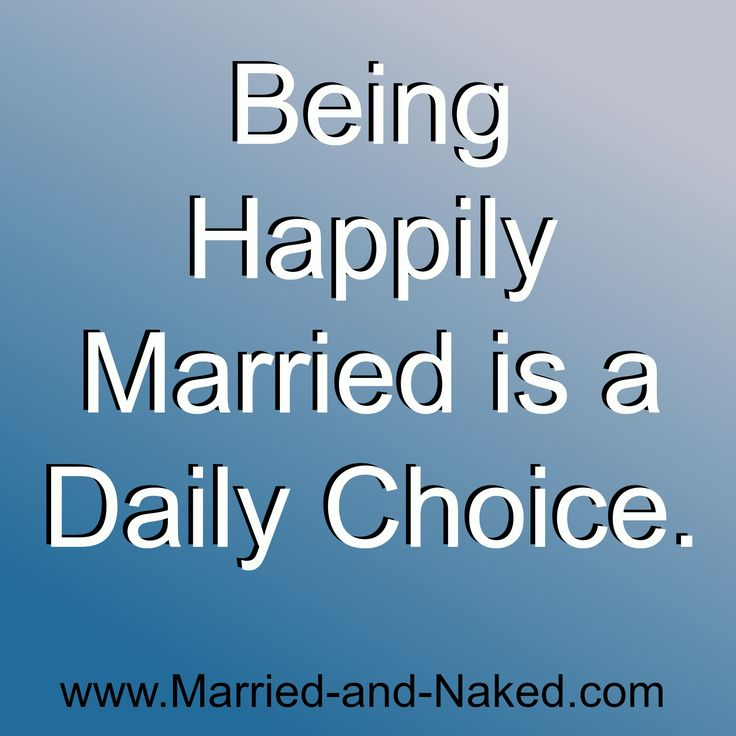 Being happily married is a daily choice. Choose a happy marriage. Visit  Married and Naked for more inspirational marriage quotes.