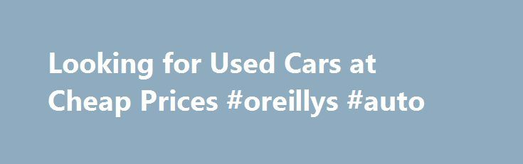 Looking for Used Cars at Cheap Prices #oreillys #auto http://germany.remmont.com/looking-for-used-cars-at-cheap-prices-oreillys-auto/  #looking for used cars # Looking for Used Cars at Cheap Prices Buying a car is a huge expense, it doesn t matter if it is new or used it is still a major part of most people s budget. So before you get to carried away you might spend a few minutes online looking for used cars in your area. You can buy a used car by going to a few local dealers, checking the…