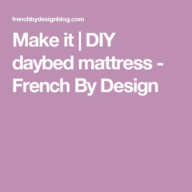 Make it | DIY daybed mattress - French By Design
