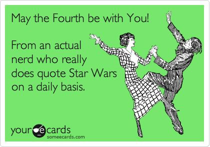 May the Fourth be with You! From an actual nerd who really does quote Star Wars on a daily basis.