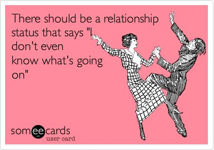 There should be a relationship status that says 'I don't even know what's going on'.