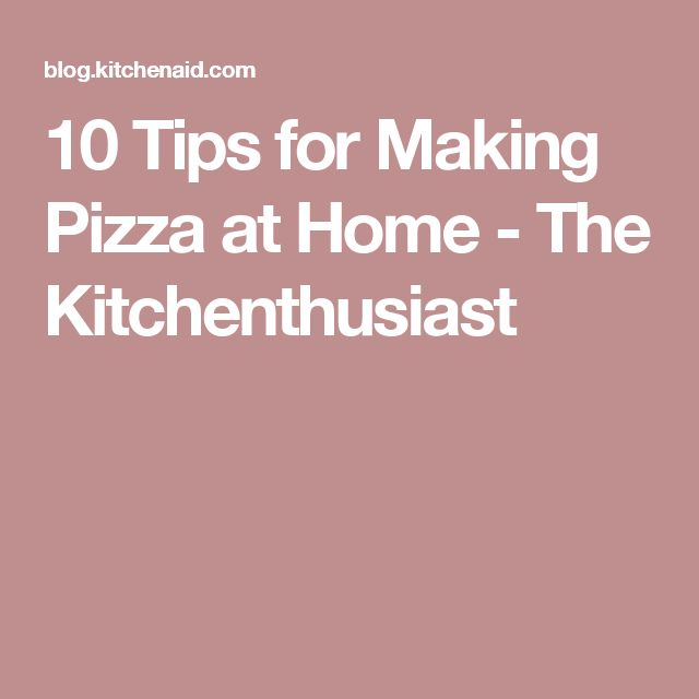 10 Tips for Making Pizza at Home - The Kitchenthusiast