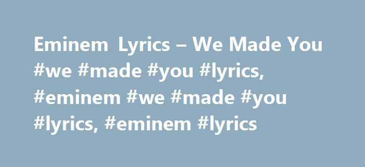 "Eminem Lyrics – We Made You #we #made #you #lyrics, #eminem #we #made #you #lyrics, #eminem #lyrics http://gambia.remmont.com/eminem-lyrics-we-made-you-we-made-you-lyrics-eminem-we-made-you-lyrics-eminem-lyrics/  # ""We Made You"" lyrics Eminem Lyrics [Talking] Guess who? Did you miss me? Jessica Simpson, sing the chorus! [Chorus] When you walked through the door, it was clear to me (Clear to me!) You're the one who they adore, who they came to see (Who they came to see!) You're a rockstar…"