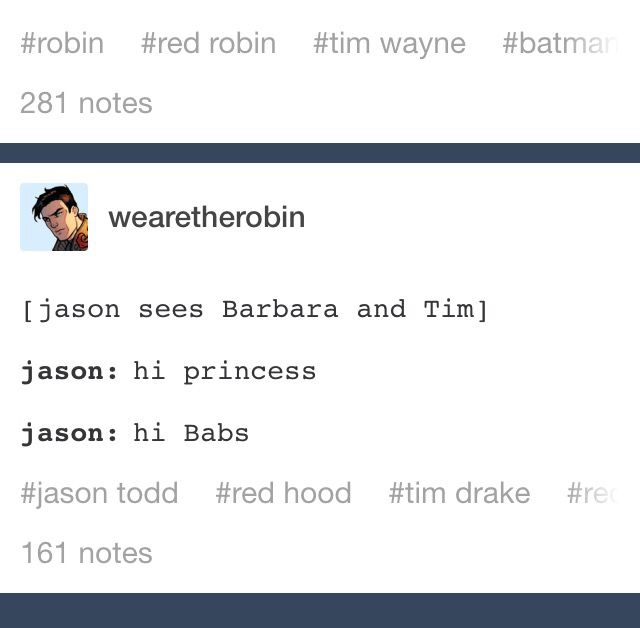 Tim is a princess ❤️  <-- head canon that jason is the only person who can make jokes like this about tim without Tim hacking into their bank account and causing them financial trouble for the next 6 months by doing really innocent stuff like having them purchase $0.31 worth of jelly beans from a candy store.  furthermore, jason is the only person who can make these jokes without jason fucking the ever loving shit out of someone for hurting his baby brother