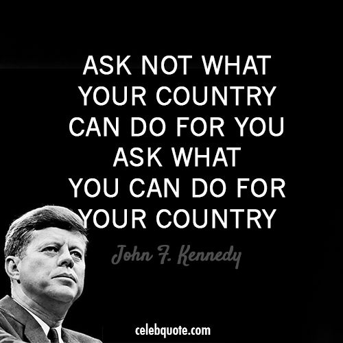 John F. Kennedy went by this quote everyday.  This was his famous quote because it meant you need to do more for your country and be true U.S citizens.