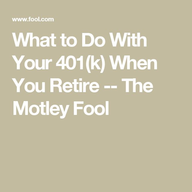 What to Do With Your 401(k) When You Retire -- The Motley Fool