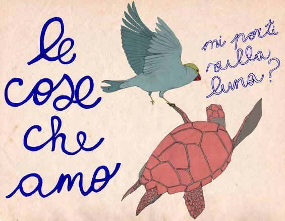 Da oggi Beloved Things diventa LE COSE CHE AMO: : una tartaruga, un volatile, mi porti sulla luna? Senza voler essere approssimativi, c'è tutto.    La bellissima illustrazione è di Emilia Patrignani (http://emiglia.tumblr.com)