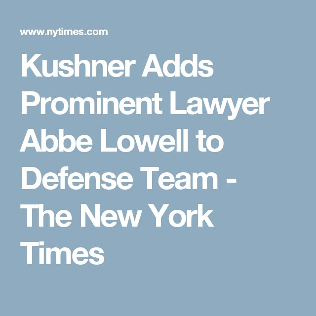 Kushner Adds Prominent Lawyer Abbe Lowell to Defense Team - The New York Times