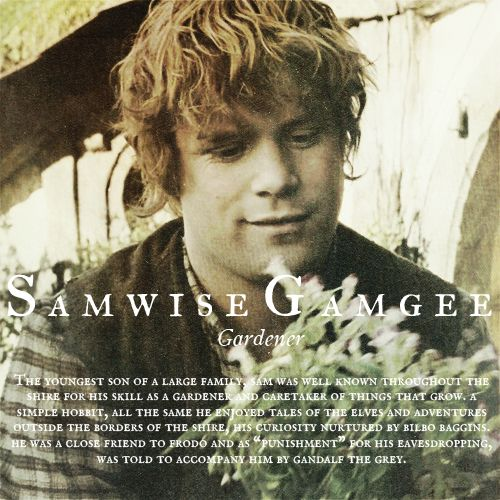 """Samwise Gamgee, Gardener - The youngest son of a large family, Sam was well known throughout the Shire for his skill as a gardener and caretaker of things that grow. A sinple Hobbit, all the same he enjoyed tales of the elves and adventures outside the borders of the Shire, his curiosity nurtured by Biblo Baggins. He was a close friend to Frodo and, as a """"punishment"""" for eavesdropping, was told to accompany him by Gandalf the Gray"""