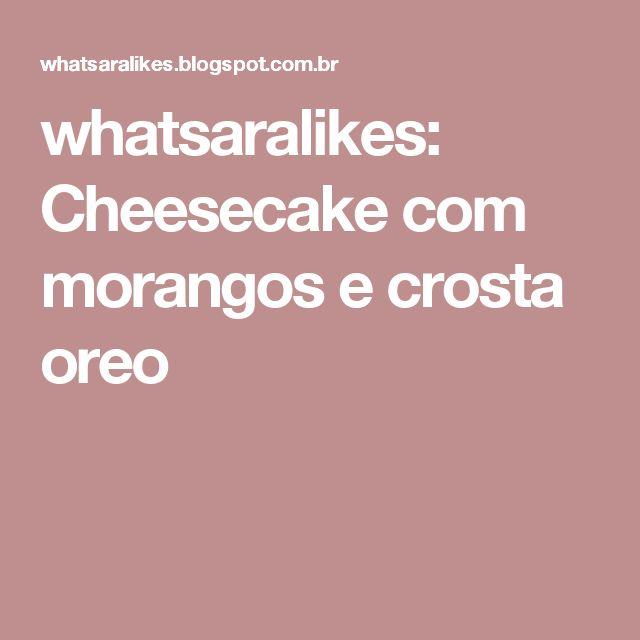 whatsaralikes: Cheesecake com morangos e crosta oreo