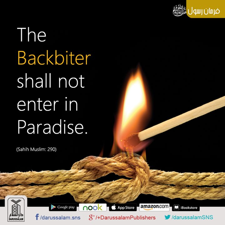 "Backbiting  It was narrated from Hudaifah RA that he heard that a man was spreading malicious gossip. Hudaifah said: ""I heard the Messenger of Allah (Allah's blessings & mercy be upon him) say: 'No one who spreads malicious gossip will enter paradise.'"" [Sahih Muslim, the Book of Faith, Hadith: 290]"