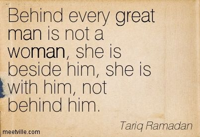 Behind every great man is not a woman; she is beside him, she is with him, not behind him. Tariq Ramadan