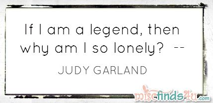 If I am a legend, then why am I so lonely? - Judy Garland Quote
