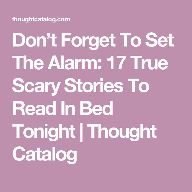 Don't Forget To Set The Alarm: 17 True Scary Stories To Read In Bed Tonight | Thought Catalog