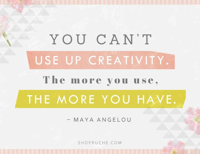 """You can't use up creativity. The more you use, the more you have"" - Maya Angelou"