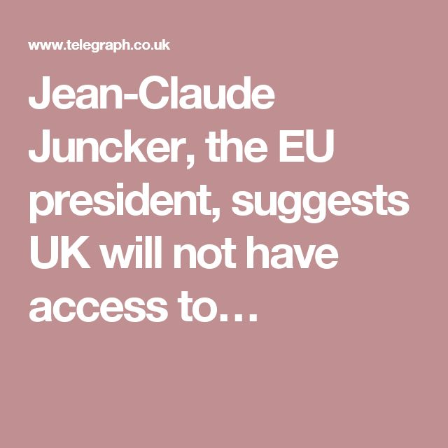 Jean-Claude Juncker, the EU president, suggests UK will not have access to…