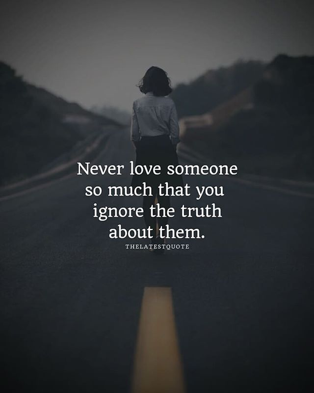 Never Love Someone So Much That You Ignore The Truth About Them