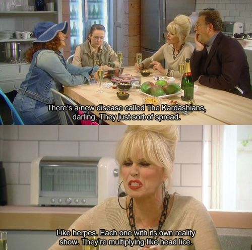 Ab Fab on the disease that is the Kardashians... don't know what this is, but it's hilarious!!!
