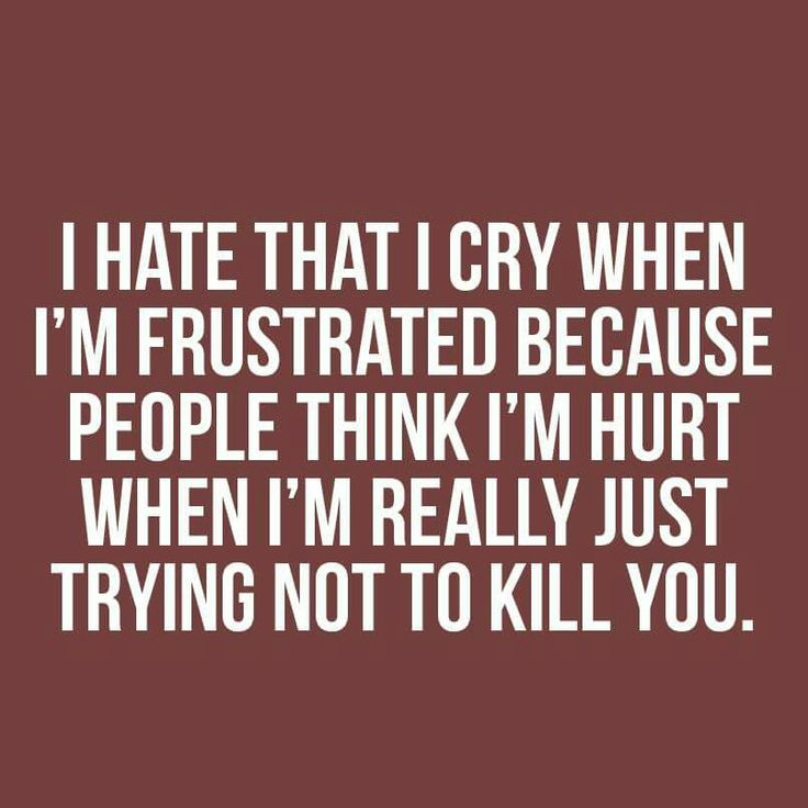 I hate that I cry when I'm frustrated because people think I'm hurt when I'm really just trying not to kill you.