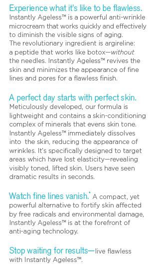 Directions Instantly Ageless Look 10 - 15 years younger in just 2 minutes. Works on everyone. Watch a live 2 minute demonstration. 30 day money back guarantee.