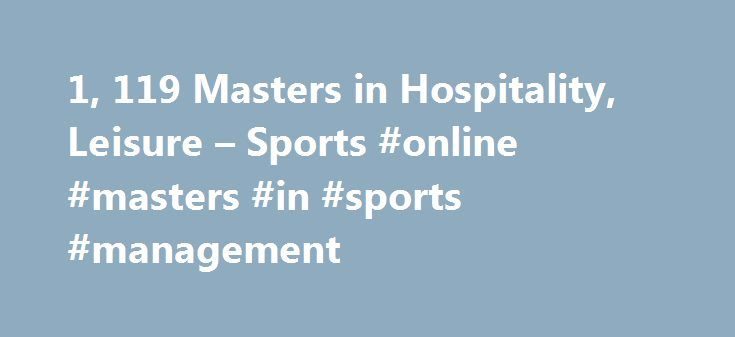 1, 119 Masters in Hospitality, Leisure – Sports #online #masters #in #sports #management http://oklahoma-city.nef2.com/1-119-masters-in-hospitality-leisure-sports-online-masters-in-sports-management/  # Masters in Hospitality, Leisure Sports About Find out more information about Hospitality, Leisure Sports Hospitality, leisure and sports includes disciplines related to tourism, recreational activities and fine living, in general. With the increase of tourist activity all over the globe and…