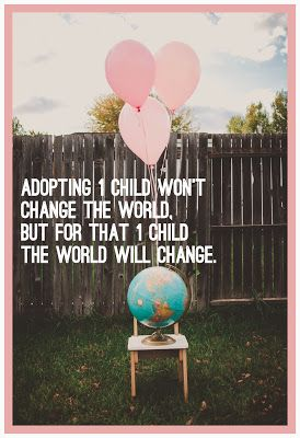 Adopting 1 child won't change the world but for that 1 child the world will change.: