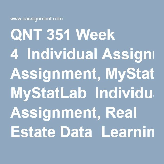 QNT 351 Week 4  Individual Assignment, MyStatLab  Individual Assignment, Real Estate Data  Learning Team Reflection  Discussion Question 1  Discussion Question 2  Discussion Question 3  Discussion Question 4