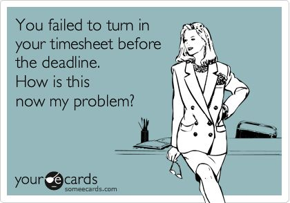 You failed to turn in your timesheet before the deadline. How is this now my problem?