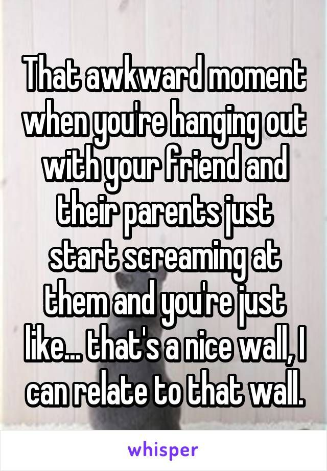 That awkward moment when you're hanging out with your friend and their parents just start screaming at them and you're just like... that's a nice wall, I can relate to that wall.