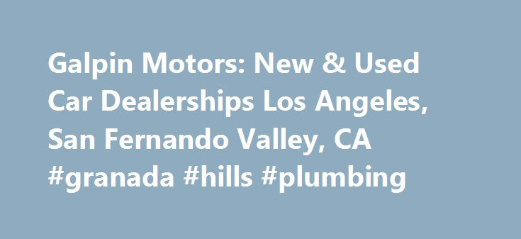 Galpin Motors: New & Used Car Dealerships Los Angeles, San Fernando Valley, CA #granada #hills #plumbing http://singapore.nef2.com/galpin-motors-new-used-car-dealerships-los-angeles-san-fernando-valley-ca-granada-hills-plumbing/  # GALPIN MOTORS 15505 Roscoe Blvd. North Hills, CA 91343 Quick Search Welcome Galpin Quick Contact Galpin News Full-Service Restaurant Specials Galpin Service Reviews Commercial Fleet Starbucks at Galpin! Truck car Rentals LET'S GET SOCIAL Galpin History Club Aston…