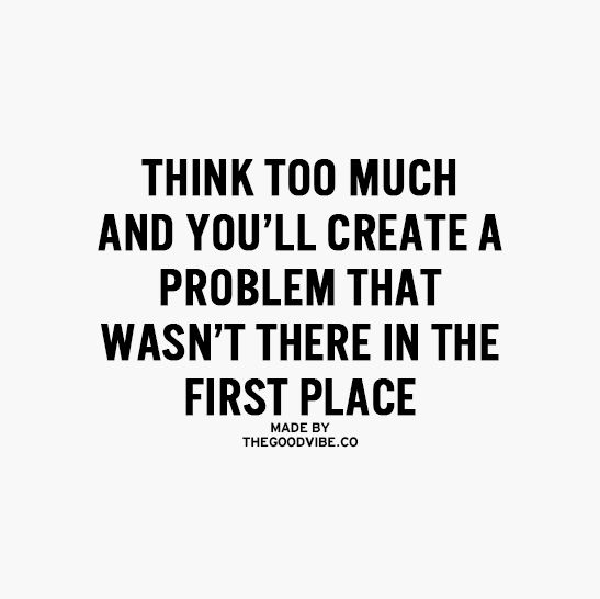 """Think too much and you'll create a problem that wasn't there in the first place"""