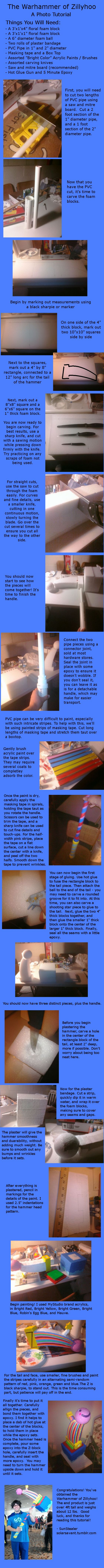 how to make the Warhammer of Zillyhoo Prop Tutorial by SolarSavant ### Homestuck John Egbert DIY --- people pin this like crazy it amazes me. to anyone who's still using it, i based my warhammer off this one, i still have it, three years after i made it (after moving across the country twice), and if you ever go to ny/baltimore comic con, i'll let you use it in pics :) my warhammer is like seven feet long lol. it's pretty heavy tho, for a prop.