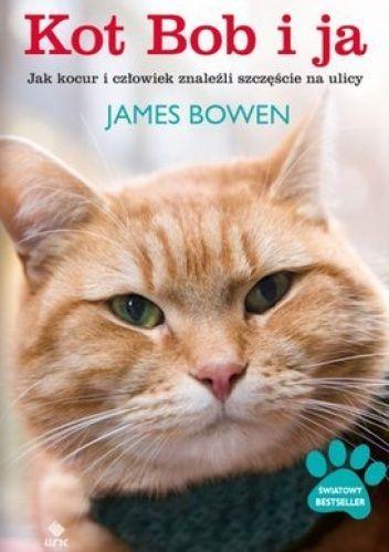 Okładka książki Kot Bob i ja. Jak kocur i człowiek znaleźli szczęście na ulicy