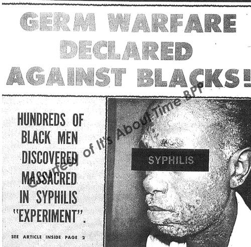 "For 40 years between 1932 & 1972,  U.S. Public Health Service (PHS) conducted an experiment on 399 black men in the late stages of syphilis. These men were never told what disease they were suffering from. Told they were being treated for ""bad blood,"" their doctors had no intention of curing them of syphilis. Left to degenerate under the ravages of tertiary syphilis, doctors involved explained, ""we have no further interest in these patients until they die."""