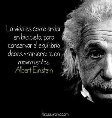La vida es cómo andar en bicicleta, para conservar él equilibrio debes mantenerte en movimientos. Albert Einstein