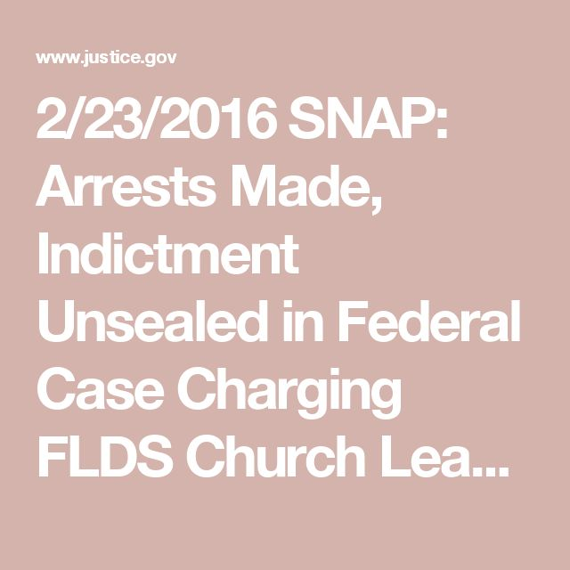 2/23/2016 SNAP: Arrests Made, Indictment Unsealed in Federal Case Charging FLDS Church Leaders and Others with Conspiracy to Divert SNAP Benefits, Money Laundering   USAO-SD   Department of Justice