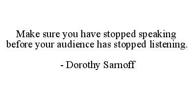 Make sure you have stopped speaking before your audience has stopped listening.  Dorothy Sarnoff