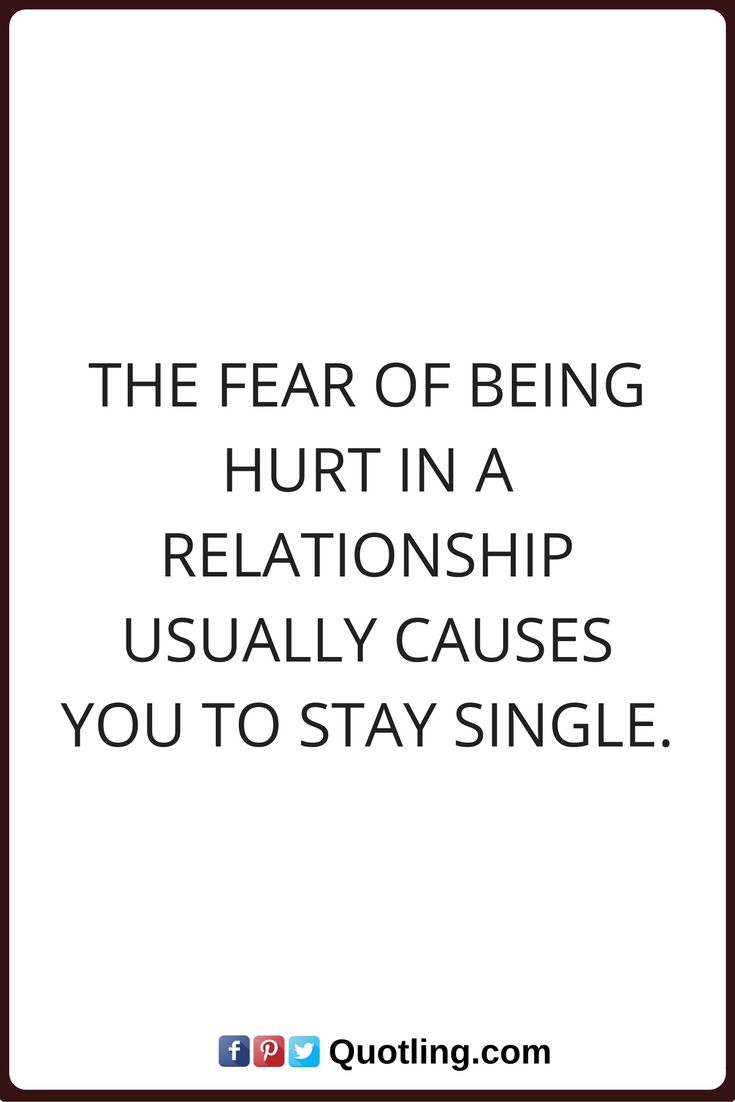 single quotes The fear of being hurt in a relationship usually causes you to stay single.