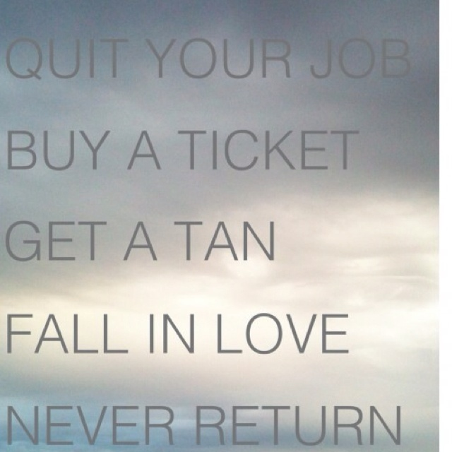 Quit Your Job. Buy A Ticket. Get A Tan. Fall In Love.