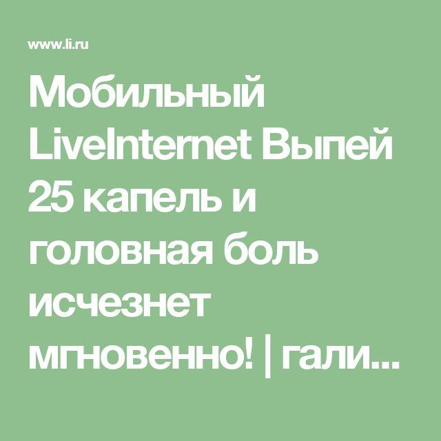 Мобильный LiveInternet Выпей 25 капель и головная боль исчезнет мгновенно! | галина5819 - Дневник галина5819 |