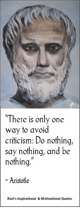 "Aristotle: ""There is only one way to avoid criticism: do nothing, say nothing, and be nothing"" 