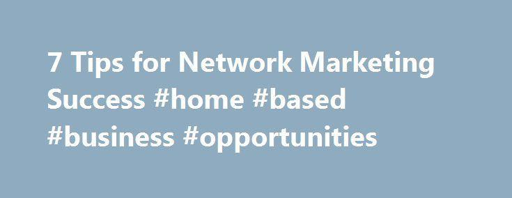 7 Tips for Network Marketing Success #home #based #business #opportunities http://bank.remmont.com/7-tips-for-network-marketing-success-home-based-business-opportunities/  #mlm business # 7 Tips for Network Marketing Success You probably have an image firmly planted in your mind of what network marketing (also known as direct sales or multilevel marketing) is all about–housewives buying and selling Tupperware while gossiping and eating finger sandwiches, or a high-pressure salesperson trying…